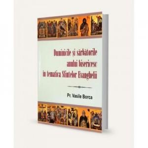 Duminicile si sarbatorile anului bisericesc in tematica Sfintelor Evanghelii - Vasile Borca