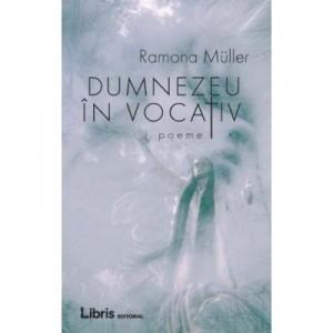 Dumnezeu in vocativ - Ramona Muller