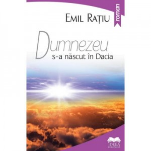 Dumnezeu s-a nascut in Dacia - Emil Ratiu