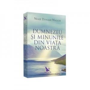 Dumnezeu si minunile din viata noastra - Neale Donald Walsch