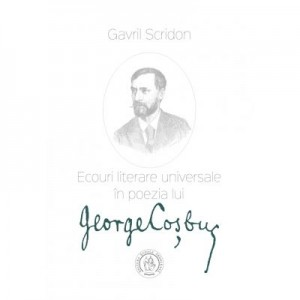 Ecouri literare universale in poezia lui George Cosbuc. Studiu de literatura comparata - Gavril Scridon