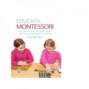 Educatia Montessori. Ghid esential pentru formarea viitorului adult, de la nastere pana la 24 de ani - Paula Polk Lillard