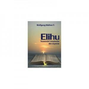 Elihu. Insemnari mostenite din vesnicie - Wolfgang F. Wallner
