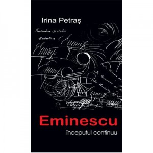 Eminescu, inceputul continuu - Irina Petras