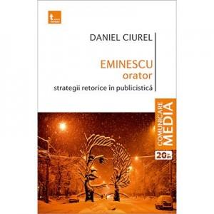 Eminescu orator. Strategii retorice in publicistica - Daniel Ciurel