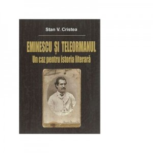 Eminescu si Teleormanul. Un caz pentru istoria literara - Stan V. Cristea