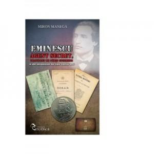 Eminescu. Agent secret, traficant de carti interzise si alte necunoscute din viata marelui poet - Miron Manega