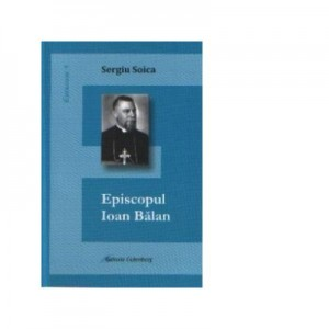 Episcopul Ioan Balan - Sergiu Soica