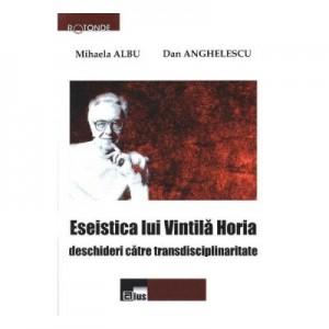 Eseistica lui Vintila Horia - Mihaela Albu, Dan Anghelescu