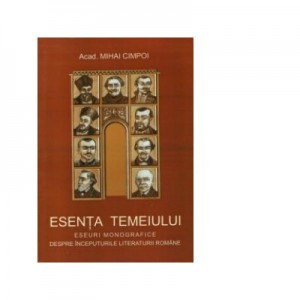 Esenta temeiului (eseuri monografice despre inceputurile literaturii romane) - Mihai Cimpoi