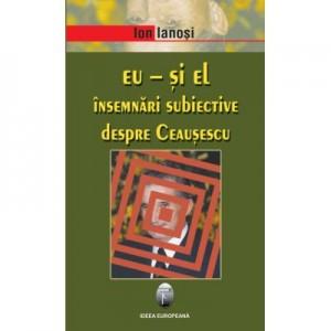 Eu si El. Insemnari subiective despre Ceausescu - Ion Ianosi