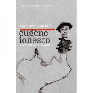 Eugene Ionesco, mistic sau necredincios? - Marguerite Jean-Blain
