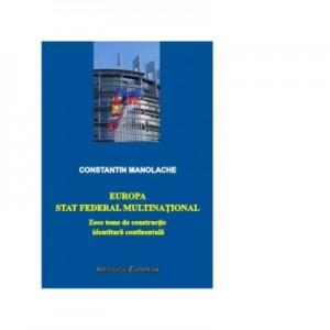 Europa- stat federal multinational. Zece teme de constructie identitara continentala - Constantin Manolache