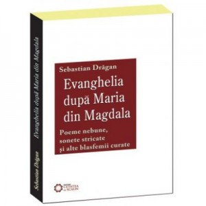 Evanghelia dupa Maria din Magdala. Poeme nebune, sonete stricate si alte blasfemii curate - Sebastian Dragan
