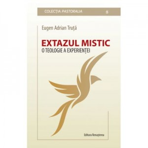 Extazul mistic. O teologie a experientei, Teza de doctorat in teologie - Eugen Adrian Truta