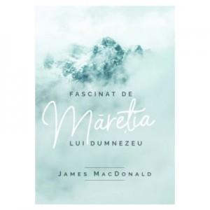 Fascinat de maretia lui Dumnezeu - James MacDonald
