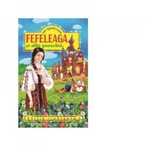 Fefeleaga si alte povestiri (editie ilustrata) - Ion Agarbiceanu
