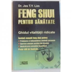 Feng Shui pentru sanatate. Ghidul vitalitatii ridicate - Jes T. Y. Lim