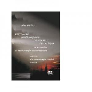 Festivalul International de Teatru de la Sibiu ca promotor al dramaturgiei contemporane. Aspecte din dramaturgia romana actuala - Alina Mazilu