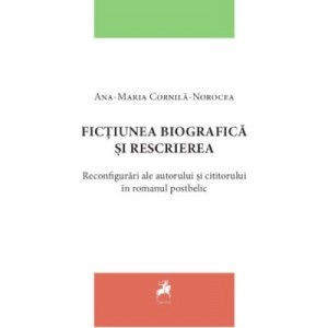 Fictiunea biografica si rescrierea. Reconfigurari ale autorului si cititorului in romanul postbelic - Ana-Maria Cornila-Norocea