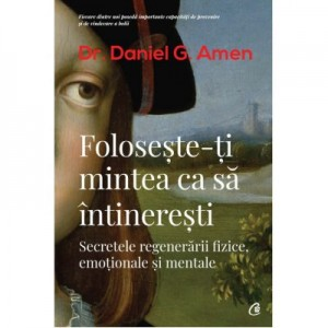 Foloseste-ti mintea ca sa intineresti - Daniel G. Amen