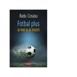 Fotbal plus ai mei si ai nostri - Radu Cosasu