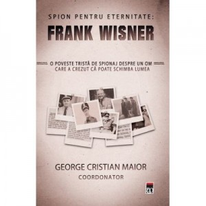 Spion pentru eternitate: Frank Wisner - George Cristian Maior