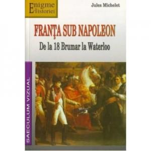Franta sub Napoleon. De la 18 Brumar la Waterloo - Jules Michelet
