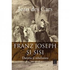 Franz Joseph si Sisi. Datoria si rebeliunea - Jean des Cars