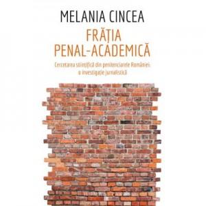 Fratia penal-academica. Cercetarea stiintifica din penitenciarele Romaniei: o investigatie jurnalistica - Melania Cincea