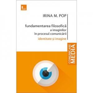 Fundamentarea filosofica a imaginilor in procesul comunicarii. Identitate si imagine - Irina M. Pop