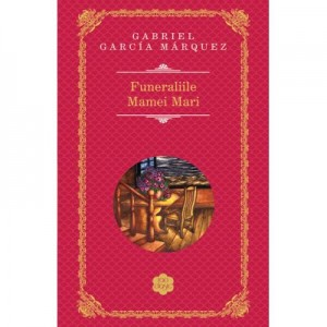 Funeraliile Mamei Mari - Gabriel Garcia Marquez