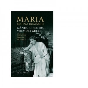Ganduri pentru vremuri grele - Regina Maria