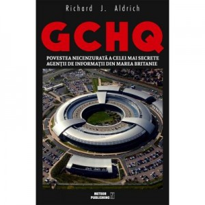 GCHQ. Povestea necenzurata a celei mai secrete agentii de informatii din Marea Britanie - Richard J. Aldrich