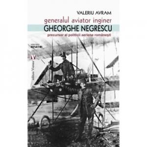 Generalul aviator ing. Gheorghe Negrescu, precursorul politicii aeriene romanesti - Valeriu Avram