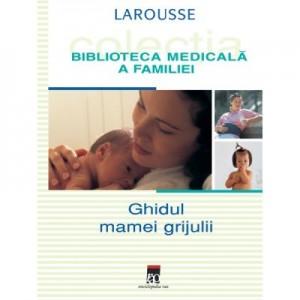 Ghidul mamei grijulii. Larousse. Biblioteca Medicala a Familiei