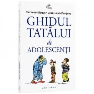 Ghidul tatalui de adolescenti - Pierre Antilogus, Jean-Louis Festjens
