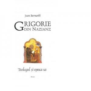 Grigorie din Nazianz. Teologul si epoca sa - Jean Bernardi