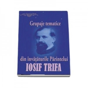 Grupaje tematice din invataturile Parintelui Iosif Trifa