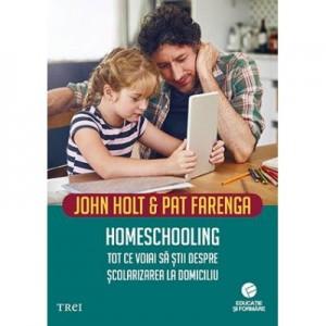 Homeschooling. Tot ce voiai sa stii despre scolarizarea copilului - John Holt
