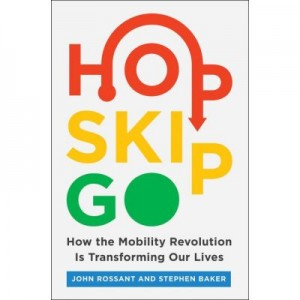 Hop, Skip, Go: How the Mobility Revolution Is Transforming Our Lives - John Rossant, Stephen Baker
