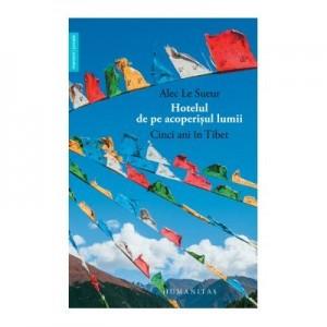 Hotelul de pe acoperisul lumii. Cinci ani in Tibet - Alec Le Sueur