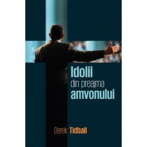 Idolii din preajma amvonului - Derek Tidball