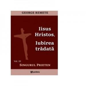 Iisus Hristos, iubirea tradata. Volumul III: Singurul prieten - Pr George Remete