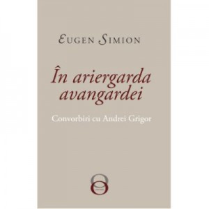 In Ariergarda Avangardei. Convorbiri cu Andrei Grigor - Eugen Simion