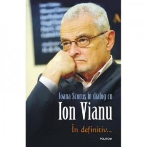 In definitiv... Ioana Scorus in dialog cu Ion Vianu - Ion Vianu, Ioana Scorus