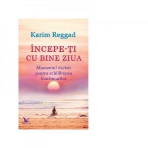 Incepe-ti cu bine ziua. Momentul decisiv pentru echilibrarea bioritmurilor - Karim Reggad