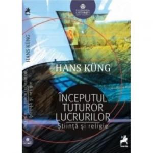 Inceputul tuturor lucrurilor. Stiinta si religie - Hans Kung