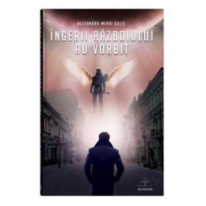 Ingerii razboiului au vorbit - Alexandru-Mihai Gulie