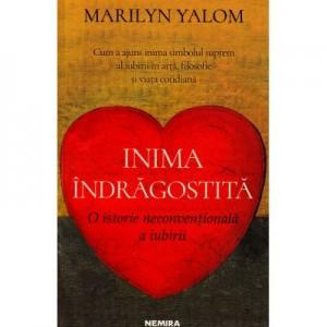 Inima indragostita. O istorie neconventionala a iubirii - Marilyn Yalom